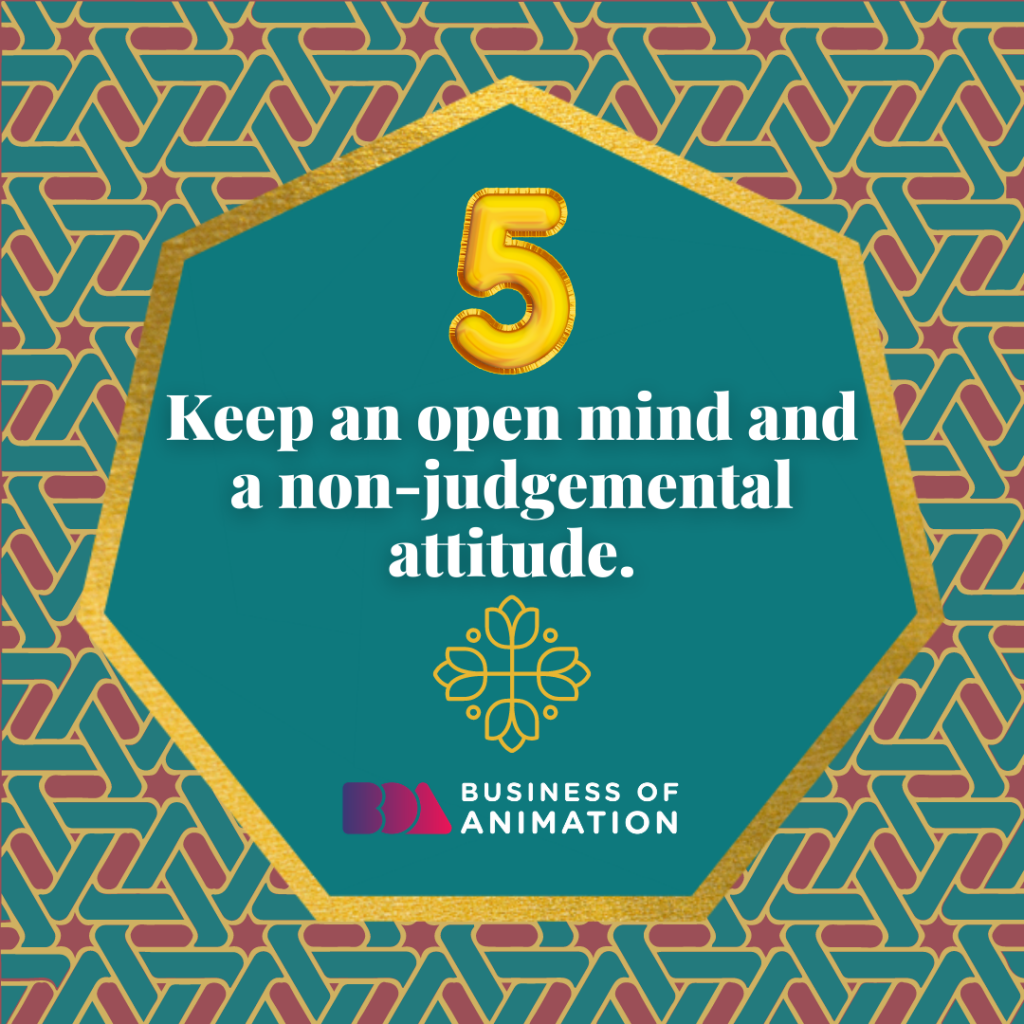 Keep an open mind and a non-judgmental attitude.
