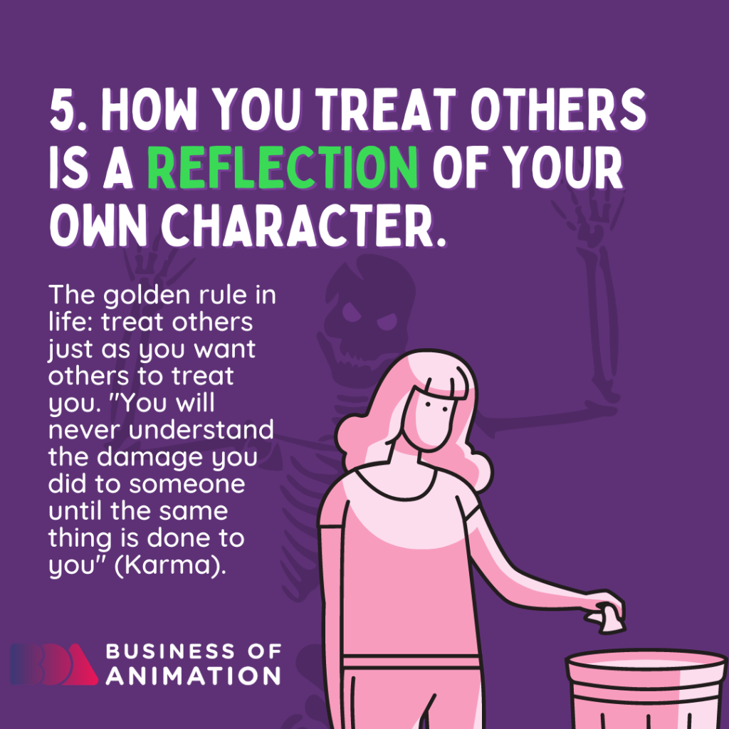 How you treat others is a reflection of your own character.