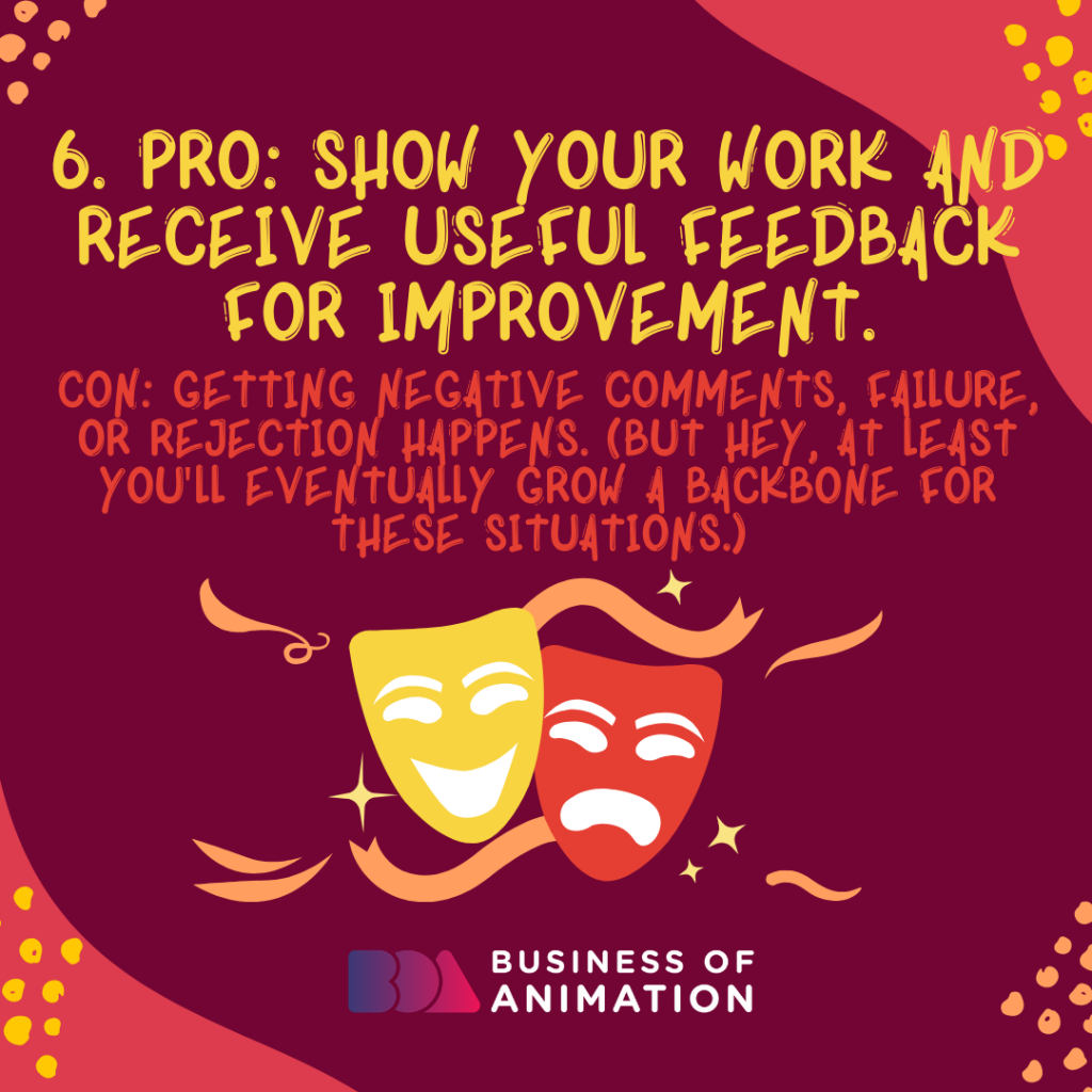 PRO: Show your work and receive useful feedback for improvement. CON: Getting negative comments, failure, or rejection happens. (But hey, at least you'll eventually grow a backbone for these situations.)