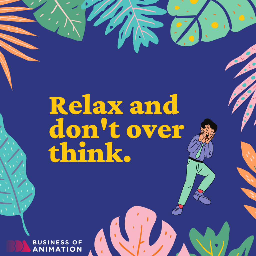 Relax and don't over think.