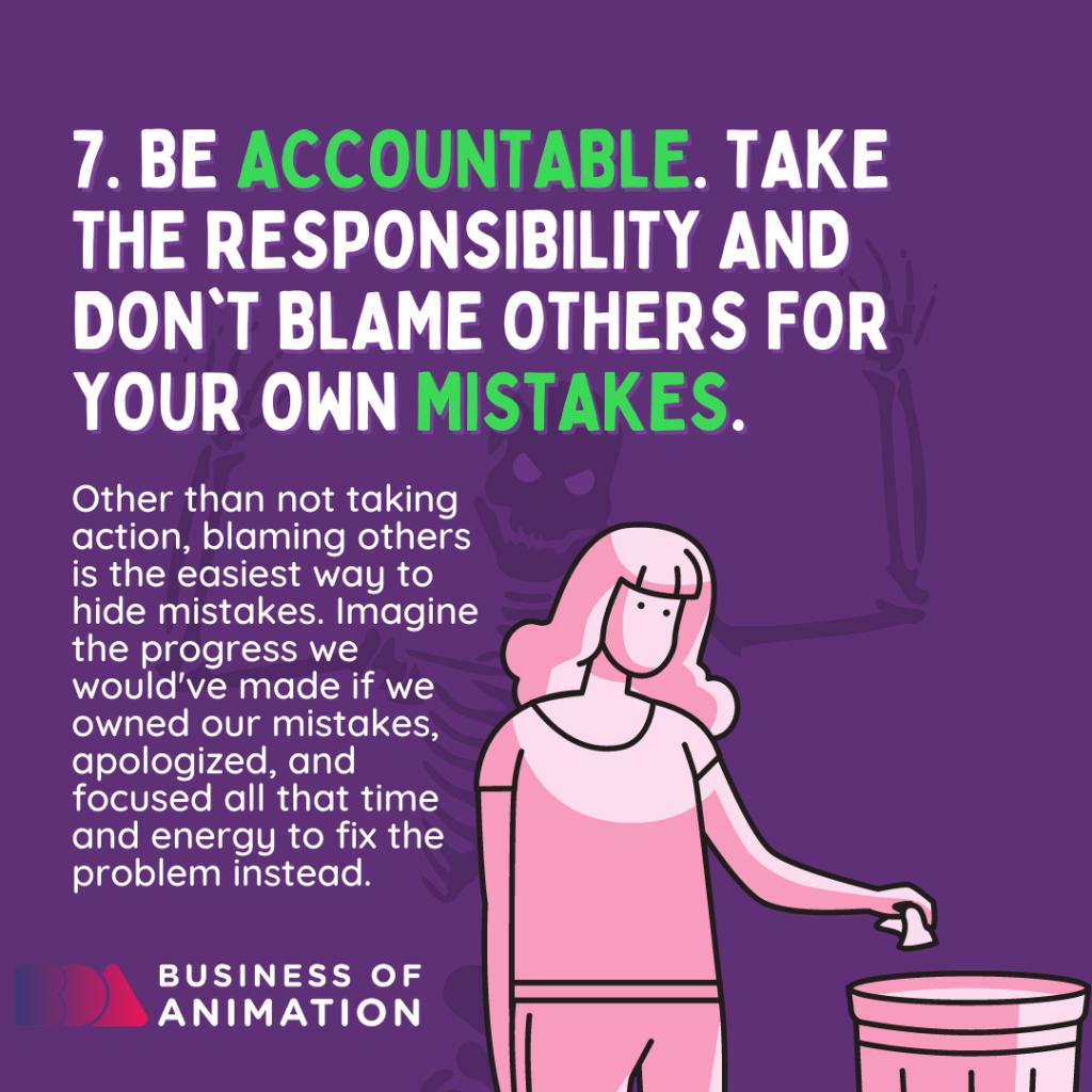 Be accountable. Take the responsibility and don't blame others for your own mistakes.