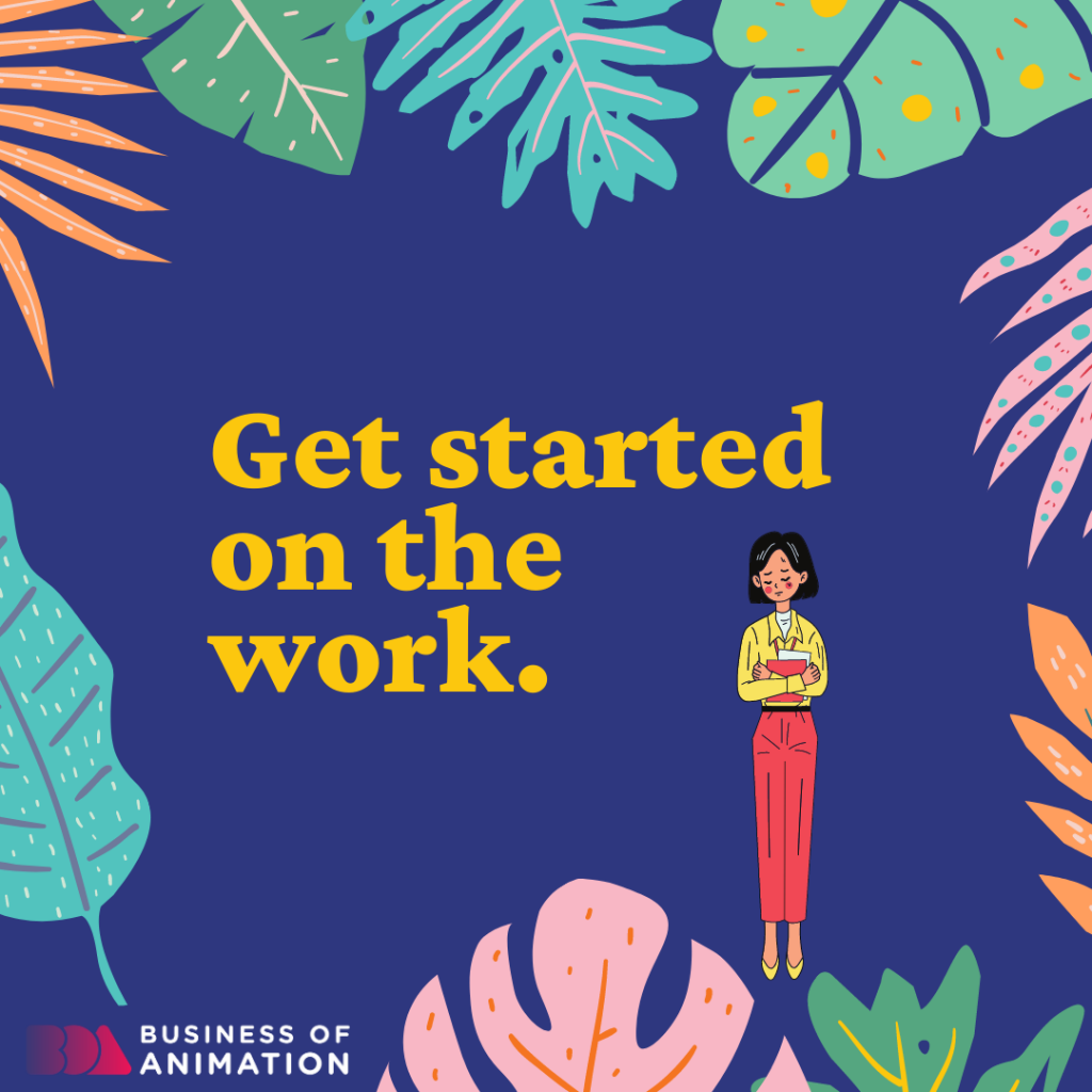 Get started on the work.