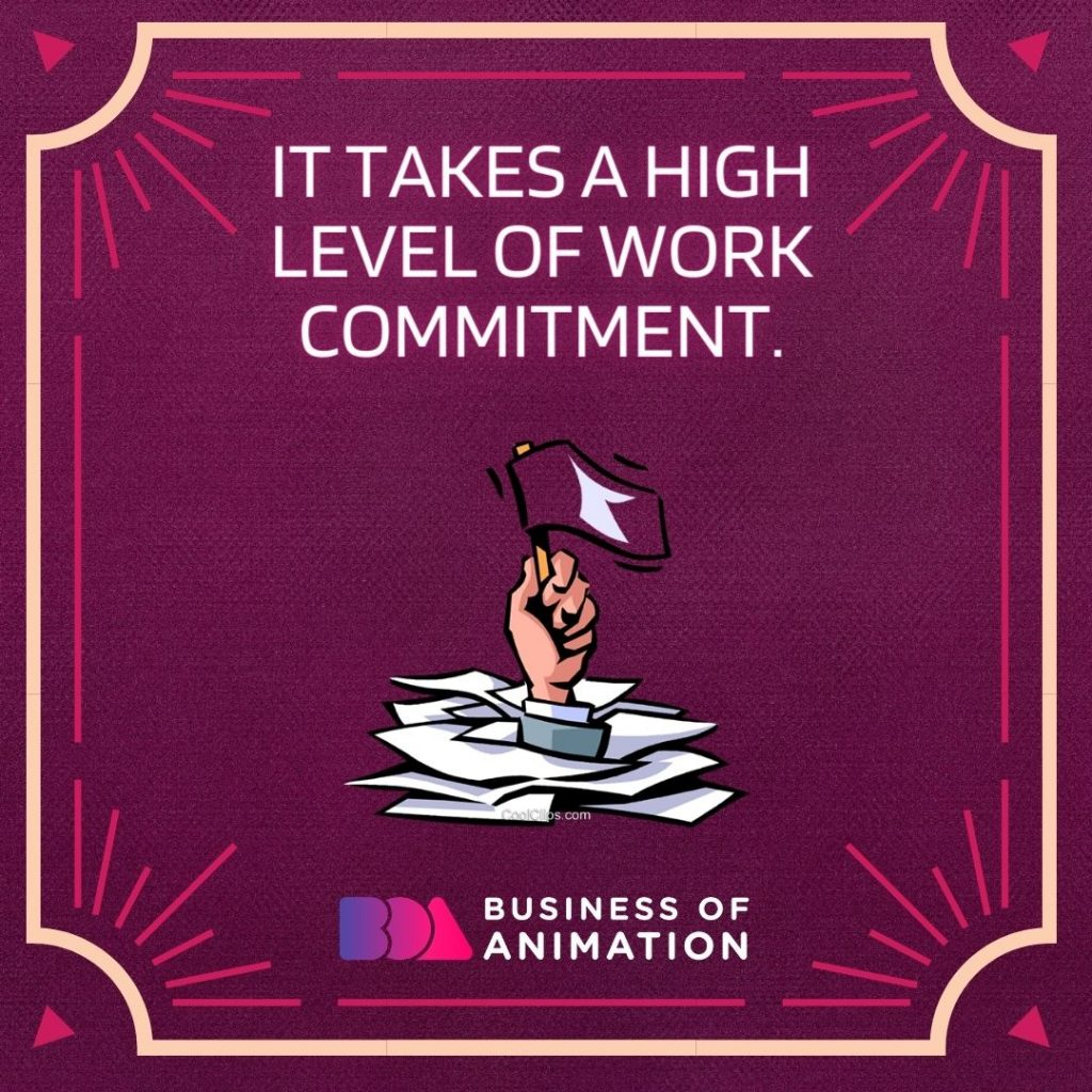 It takes a high level of work commitment.