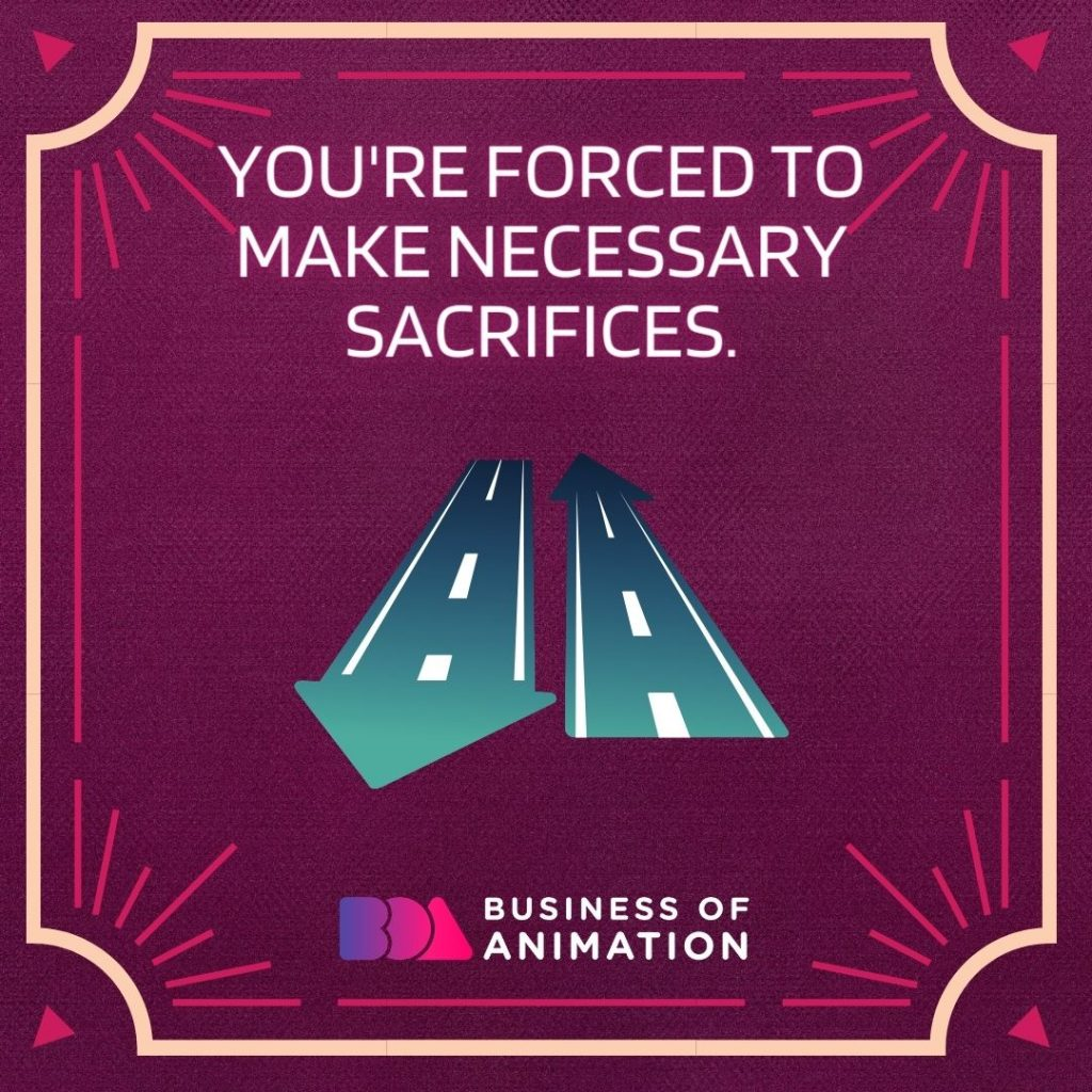 You're forced to make necessary sacrifices.