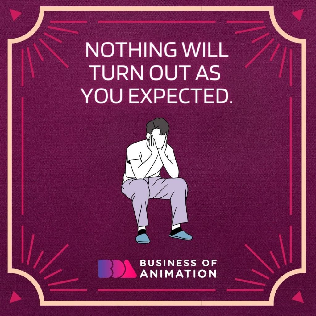 Nothing will turn out as you expected.