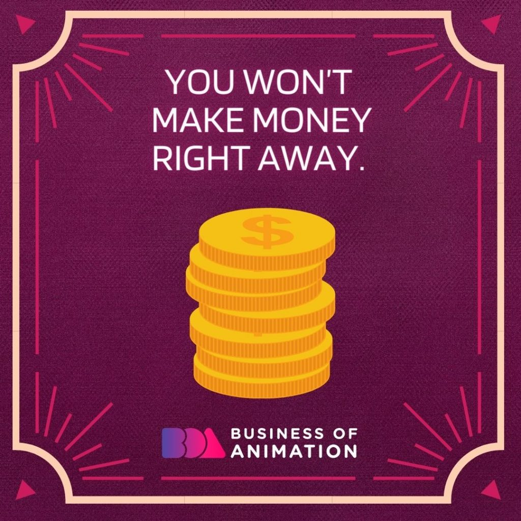 You won't make money right away.