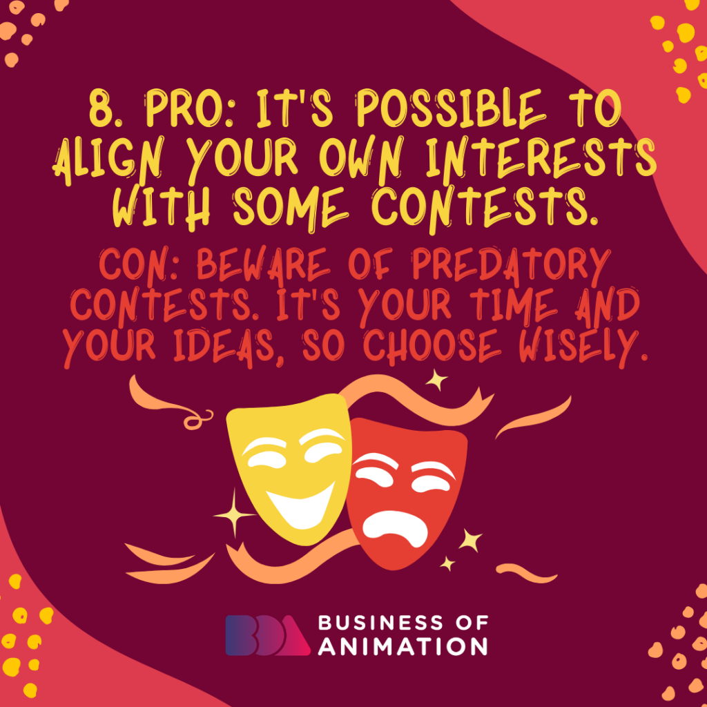PRO: It's possible to align your own interests with some contests. CON: Beware of predatory contests. It's your time and your ideas, so choose wisely.
