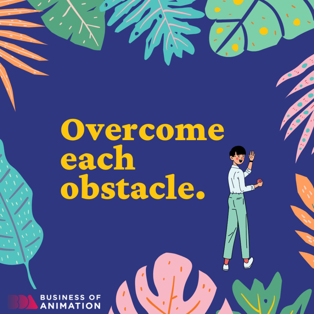 Overcome each obstacle.