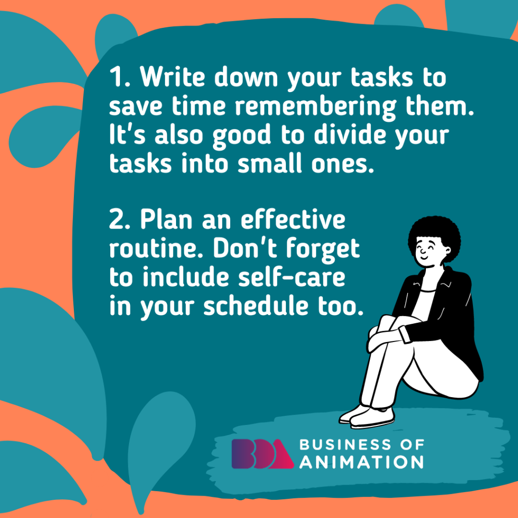 Write down your tasks to save time remembering them. It's also good to divide your tasks into small ones.