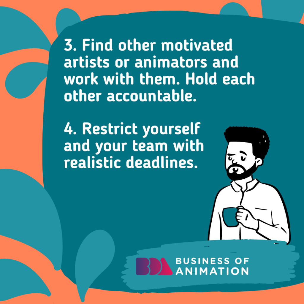 Find other motivated artists or animators and work with them. Hold each other accountable.