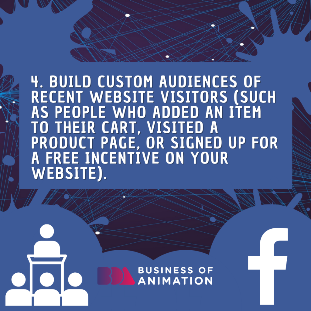 Build Custom Audiences of recent website visitors (such as people who added an item to their cart, visited a product page, or signed up for a free incentive on your website).