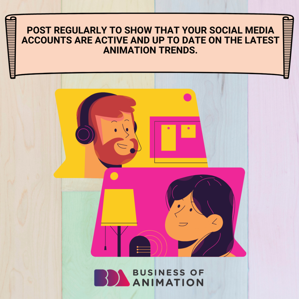 Post regularly to show that your social media accounts are active and up to date on the latest animation trends.