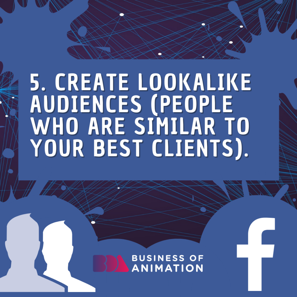 Create Lookalike Audiences (people who are similar to your best clients).