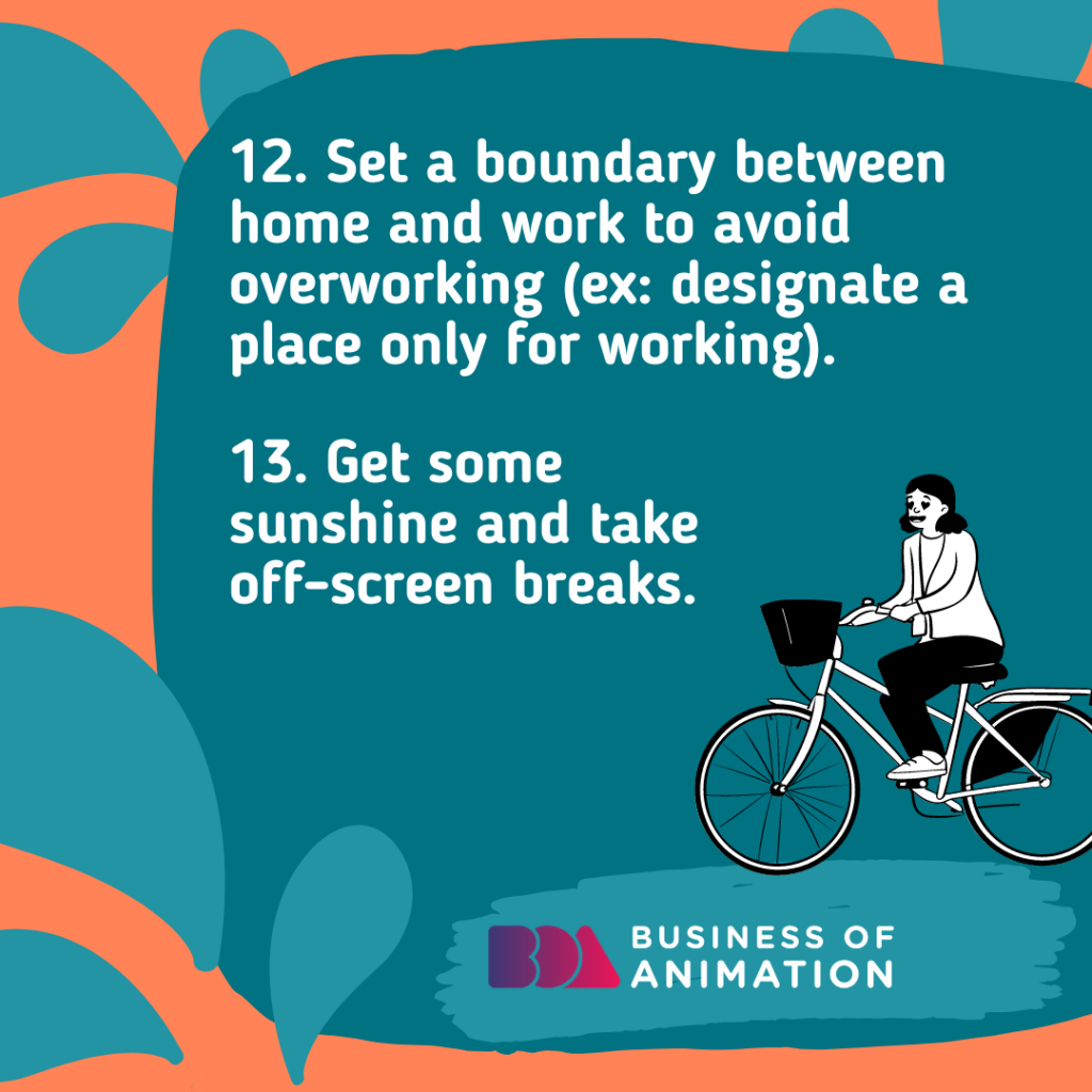 Set a boundary between home and work to avoid overworking (ex: designate a place only for working)