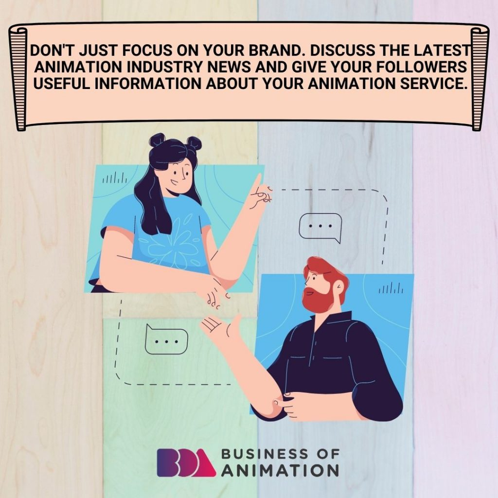 Don't just focus on your brand. Discuss the latest animation industry news and give your followers useful information about your animation service.
