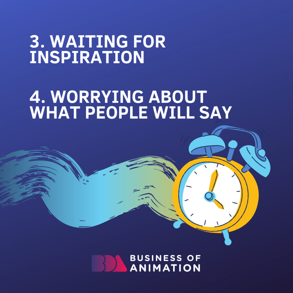 3. Waiting for inspiration 4. Worrying about what people will say