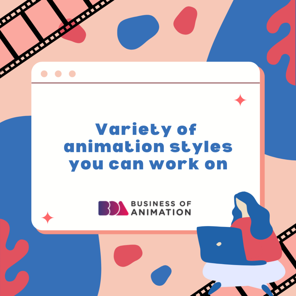 Variety of animation styles you can work on